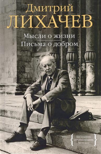 Лихачев Д. Мысли о жизни. Письма о добром лихачев д воспоминания