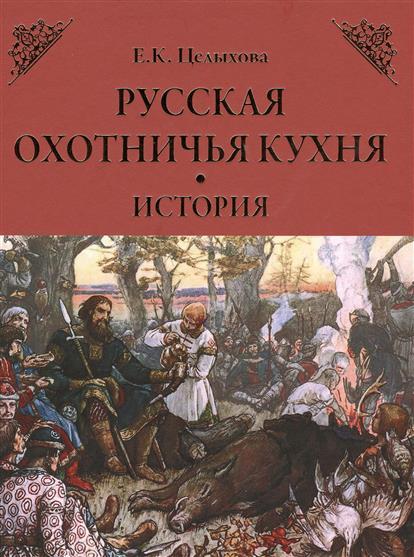 Целыхова Е. Русская охотничья кухня. История ISBN: 9785444449196