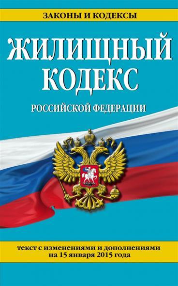 Жилищный кодекс Российской Федерации. Текст с изменениями и дополнениями на 15 января 2015 года