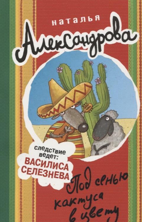 Александрова Н. Под сенью кактуса в цвету ISBN: 9785171072032 александрова н смерть под псевдонимом