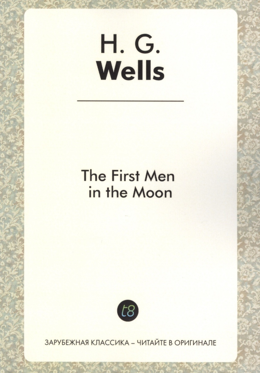 Wells H. The First Men in the Moon. A Novel in English. 1901 = Первые люди на Луне. Роман на английском языке wells h g the first men in the moon первые люди на луне роман на англ яз