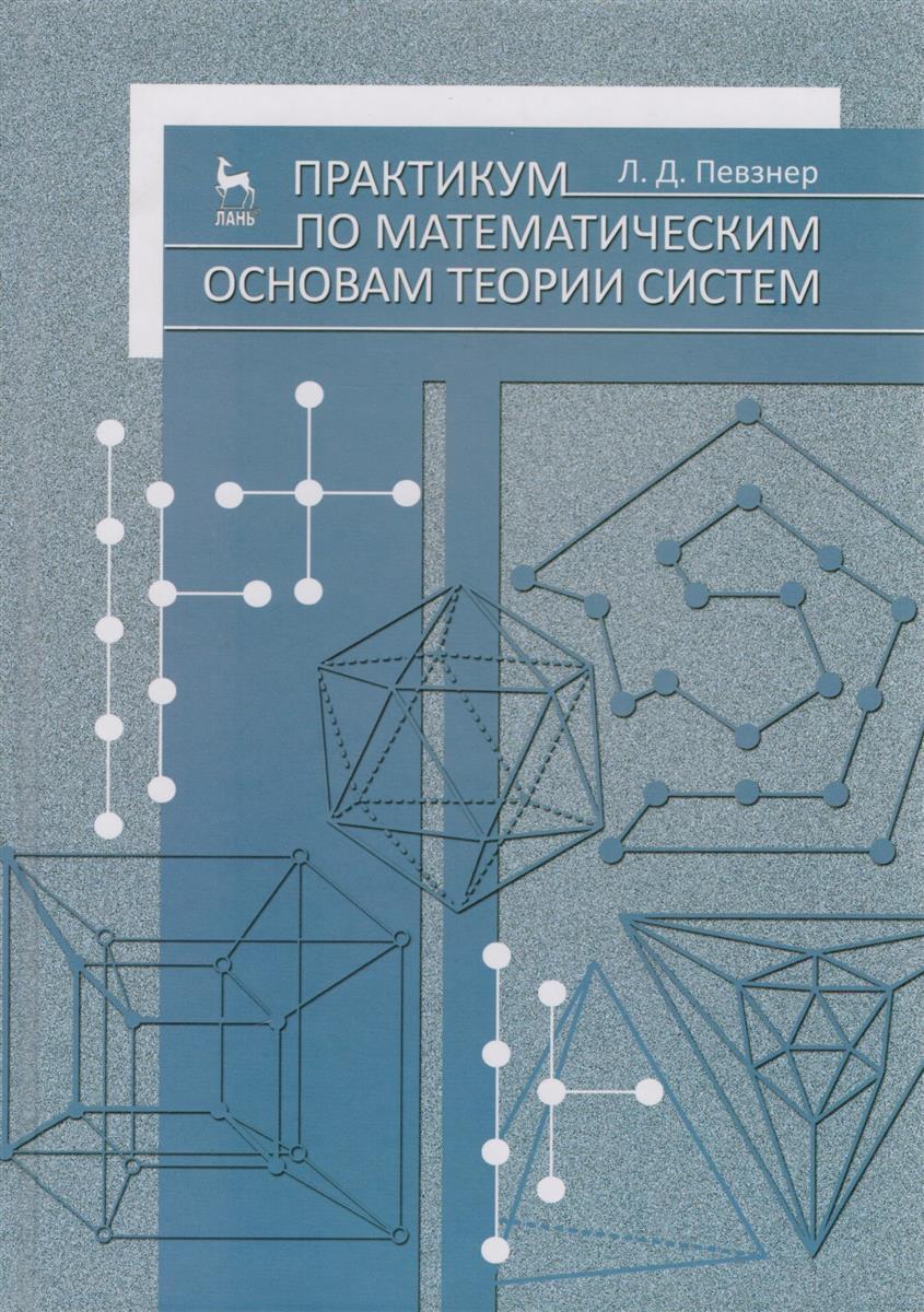 Певзнер Л. Практикум по математическим основам теории систем ISBN: 9785811414116 справочник по математическим таблицам