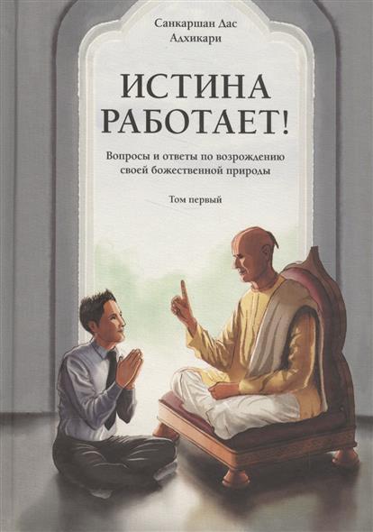 Адхикари С. Истина работает! Вопросы и ответы по возрождению своей божественной природы. Том 1