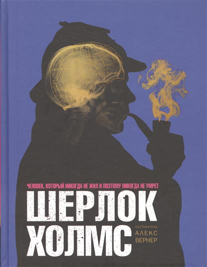Шерлок Холмс. Человек, который никогда не жил и поэтому никогда не умрет