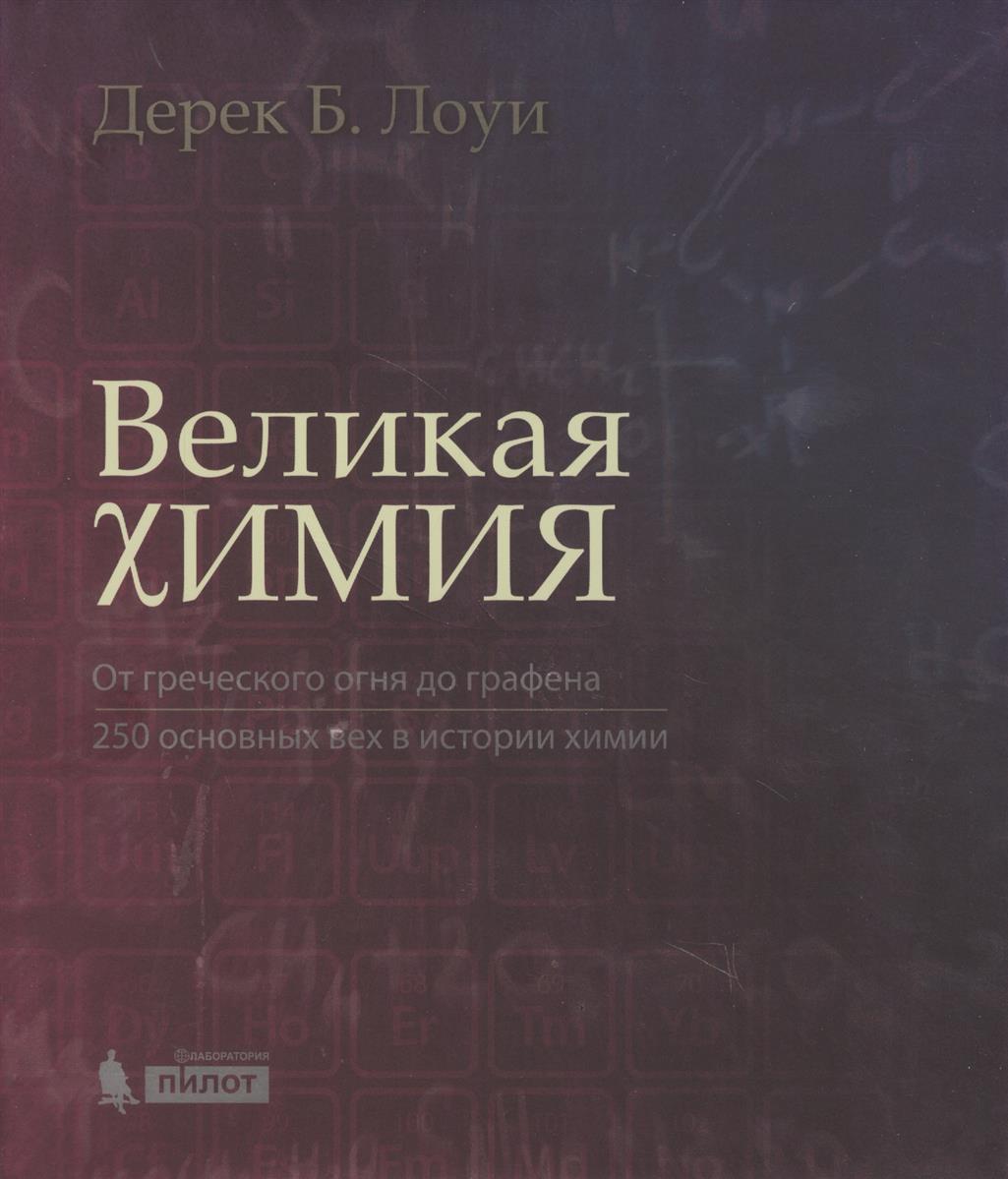 Лоуи Д. Великая химия. От греческого огня до графена. 250 основных вех в истории химии