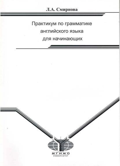 Смирнова Л. Практикум по грамматике англ. яз. для начинающих
