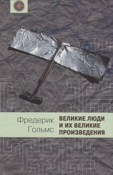 Гольмс Ф. Великие люди и их великие произведения великие имена россии