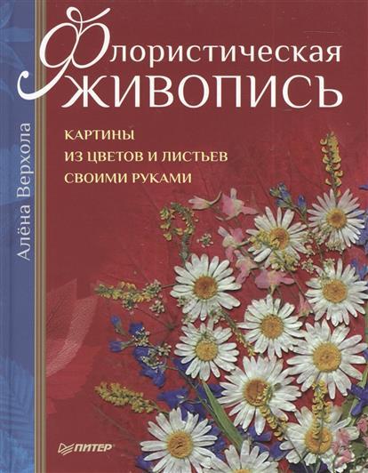 Верхола А. Флористическая живопись. Картины из цветов и листьев своими руками а лапин мебель своими руками