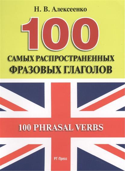 Алексеенко Н. 100 самых распространенных фразовых глаголов. 100 Phrasal Verbs л ф шитова english idioms and phrasal verbs англо русский словарь идиом и фразовых глаголов