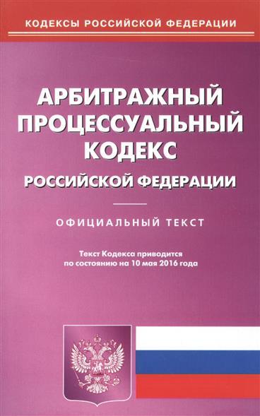 Арбитражный процессуальный кодекс Российской Федерации. Официальный текст. Текст Кодекса приводится по состоянию на 10 мая 2016 года