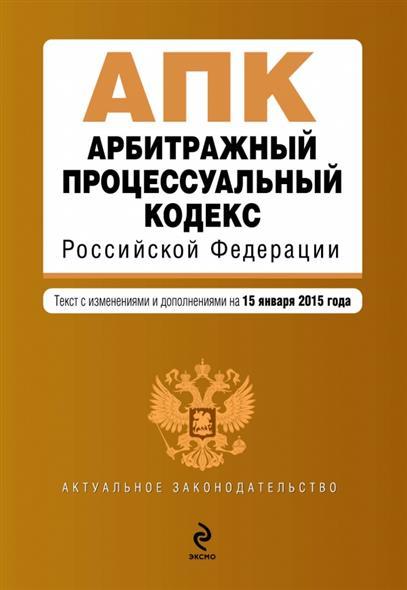 Арбитражный процессуальный кодекс Российской Федерации. Текст с изменениями и дополнениями на 15 января 2015 года