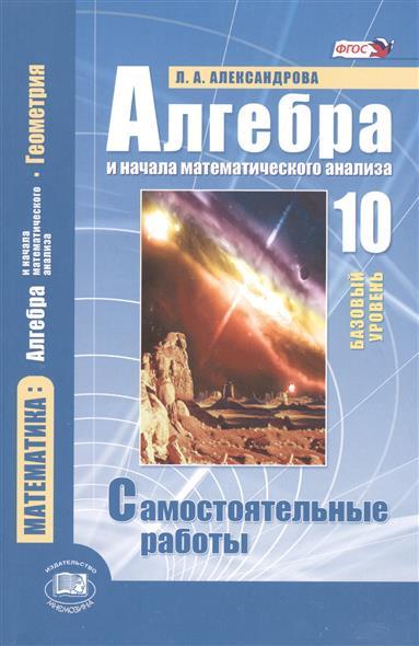 Александрова Л. Алгебра и начала математического анализа. 10 класс. Базовый уровень. Самостоятельные работы