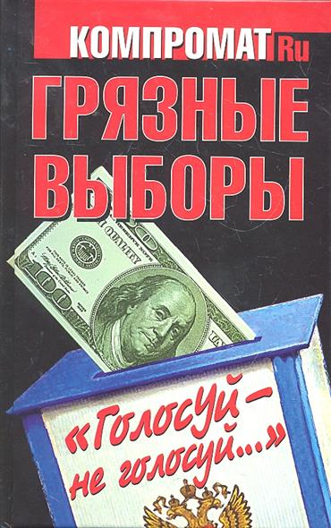 Челноков А. (сост.) Грязные выборы Голосуй - не голосуй…