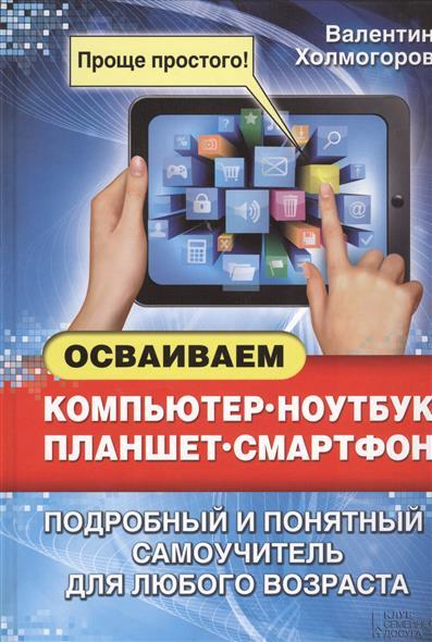 Холмогоров В. Осваиваем компьютер, ноутбук, планшет, смартфон. Подробный и понятный самоучитель для любого возраста компьютер ноутбук планшет смартфон для всех самоучитель в вопросах и ответах