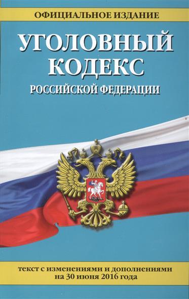 Уголовный кодекс Российской Федерации. Текст с изменениями и дополнениями на 30 июня 2016 года