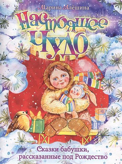 Алешина М. Настоящее чудо. Сказки бабушки, рассказанные под Рождество валерий кастрючин сказки чудо дерева