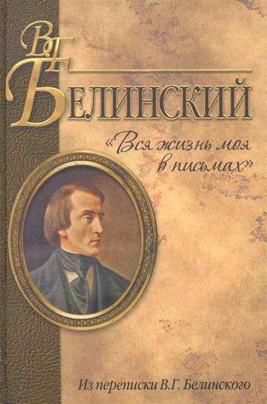 Вся жизнь моя в письмах Из переписки В. Г. Белинского