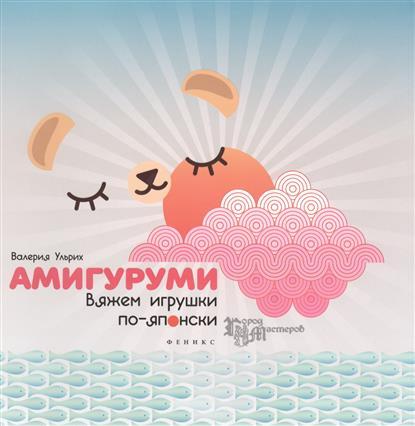 Ульрих В. Амигуруми. Вяжем игрушки по-японски римоли а милые зверушки амигуруми вяжем крючком