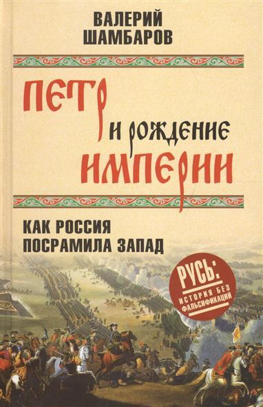 Шамбаров В. Петр и рождение империи. Как Россия посрамила Запад цены