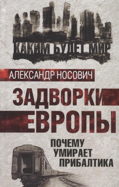Носович А. Задворки Европы. Почему умирает Прибалтика ISBN: 9785443810164 цены онлайн