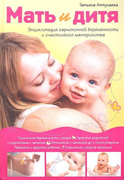 Аптулаева Т. Мать и дитя. Энциклопедия гармоничной беременности и счастливого материнства
