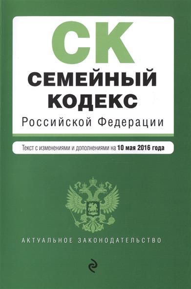 Семейный кодекс Российской Федерации. Текст с изменениями и дополнениями на 10 мая 2016 года