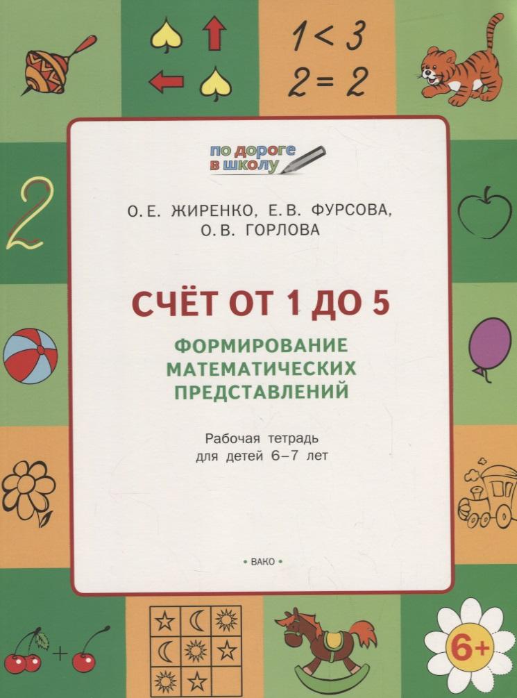 Жиренко О., Фурсова Е., Горлова О. Счет от 1 до 5. Формирование математических представлений. Рабочая тетрадь для детей 6-7 лет