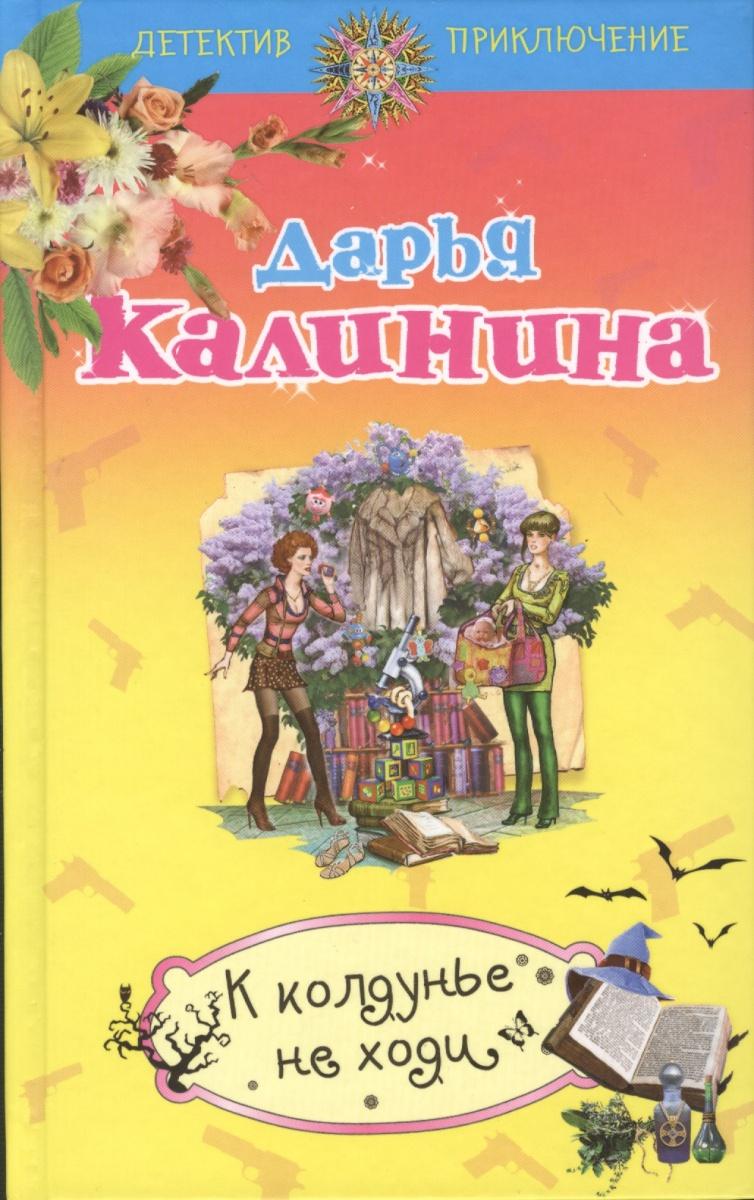 Калинина Д. К колдунье не ходи ISBN: 9785699656769 цена