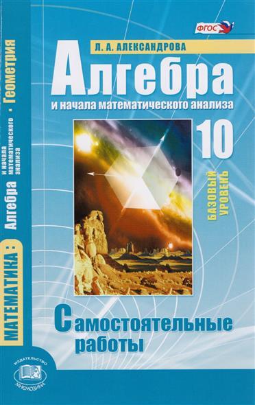 Александрова Л. Алгебра и начала математического анализа. 10 класс. Базовый уровень. Самостоятельные работы цена