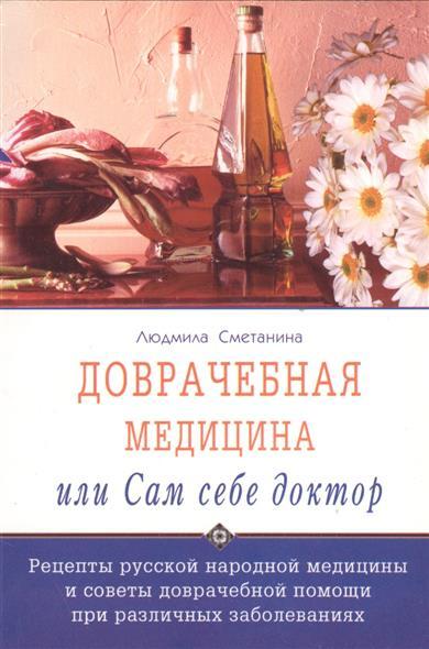 Доврачебная медицина, или сам себе доктор. Рецепты русской народной медицины и советы доврачебной помощи при различных заболеваниях