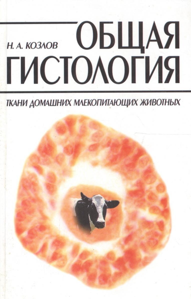 Козлов Н. Общая гистология. Ткани домашних млекопитающих животных. Учебное пособие а н гилёв асимметрия использования конечностей у млекопитающих
