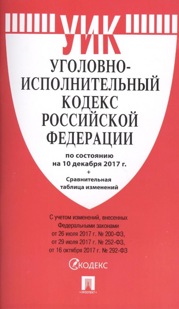 Уголовно-исполнительный кодекс Российской Федерации по состоянию на 10 декабря 2017 г. + Сравнительная таблица изменений