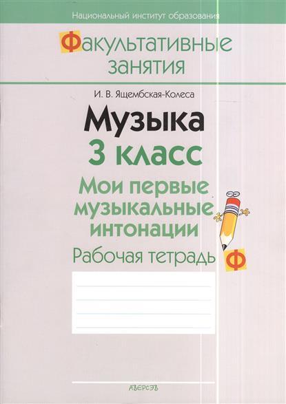 Ящембская-Колеса И. Музыка. 3 класс. Мои первые музыкальные интонации. Рабочая тетрадь. Пособие для учащихся общеобразовательных учреждений с белорусским и русским языками обучения. 2-е издание