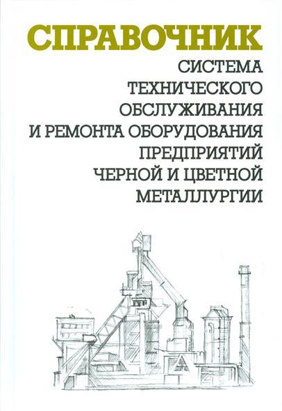 Система технического обслуживания и ремонта оборудования предприятий черной и цветной металлургии. Справочник