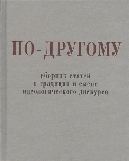 Щипков А. (сост.) По-другому. Сборник статей о традиции и смене идеологического дискурса