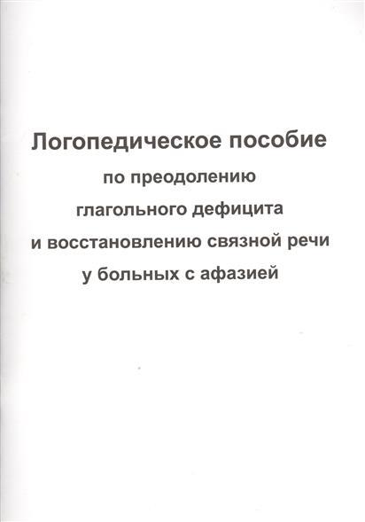 Логопедическое пособие по преодолению глагольного дефицита и восстановлению связной речи у больных с афазией