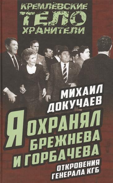 Докучаев М. Я охранял Брежнева и Горбачева. Откровения генерала КГБ