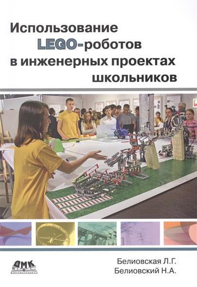 Белиовская Л., Белиовский Н. Использование ЛЕГО-роботов в инженерных проектах школьников. Отраслевой подход