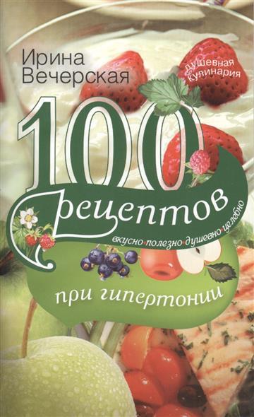 Вечерская И. 100 рецептов при гипертонии. Вкусно, полезно, душевно, целебно 100 рецептов при повышенном холестерине вкусно полезно душевно целебно