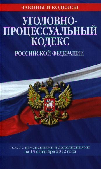 Уголовно-процессуальный кодекс Российской Федерации. Текст с изменениями и дополнениями на 15 сентября 2012 года