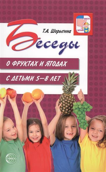 Шорыгина Т. Беседы о фруктах и ягодах с детьми 5-8 лет цена 2017