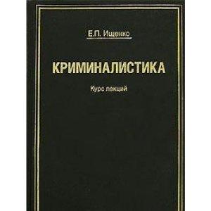 Ищенко Е. Криминалистика Курс лекций Ищенко