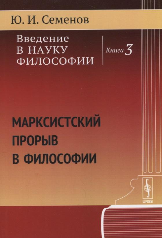 купить Семенов Ю. Введение в науку философии. Книга 3: Марксистский прорыв в философии по цене 441 рублей