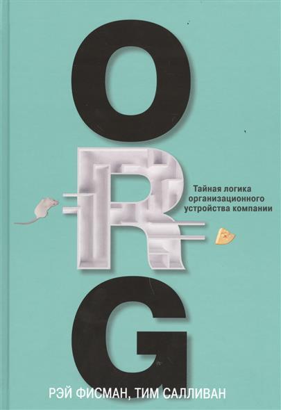 Книга ORG.Тайная логика организационного устройства компании. Фисман Р., Салливан Т.