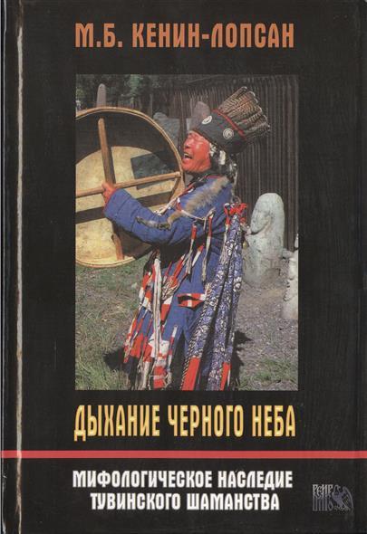 Дыхание Черного Неба. Мифологическое наследие тувинского шаманизма