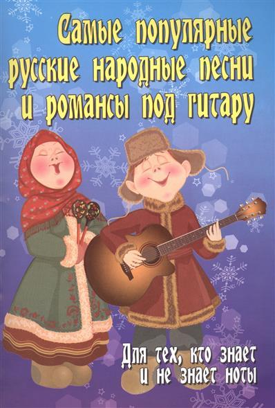 Павленко Б. Самые популярные русские народные песни и романсы под гитару. Для тех, кто знает и не знает ноты популярные песни из кинофильмов под гитару