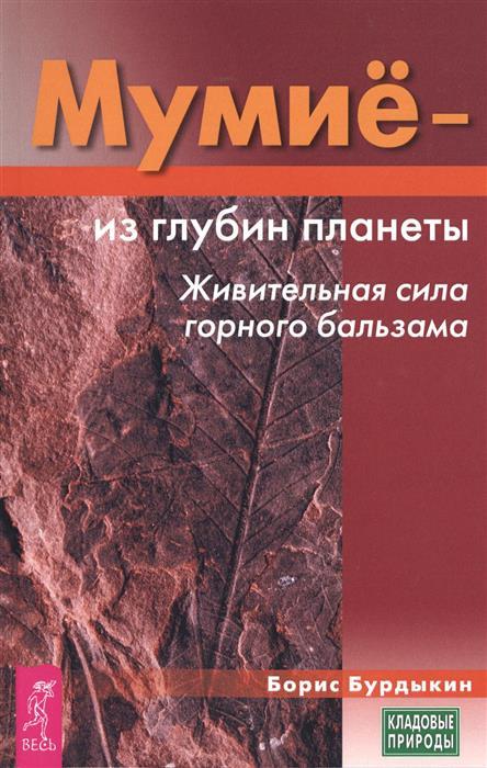 Бурдыкин Б. Мумие - из глубин планеты. Живительная сила горного бальзама мумие природное лекарство