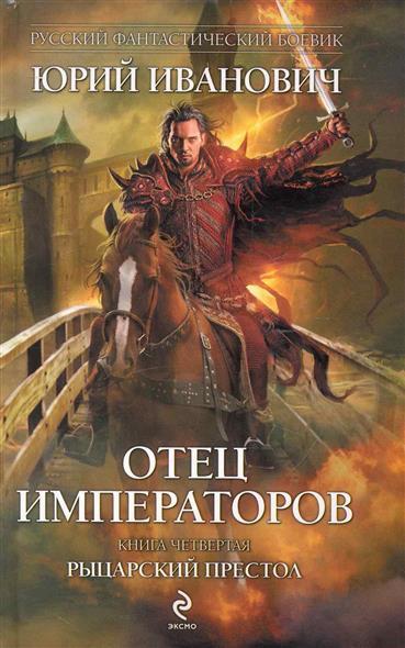 Иванович Ю. Отец императоров Кн.4 Рыцарский престол юрий иванович рыцарский престол