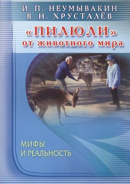 Неумывакин И., Хрусталев В. Пилюли от животного мира. Мифы и реальность петр кимович петров интеллектуальные пилюли