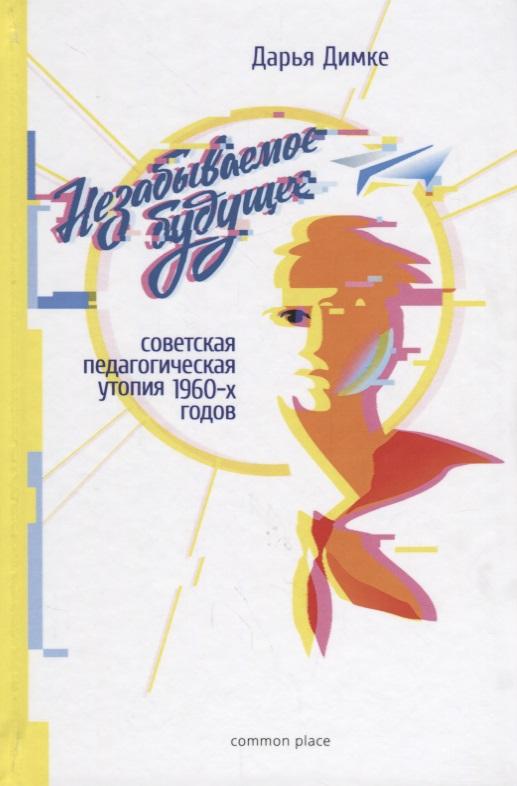 Димке Д. Незабываемое будущее: советская педагогическая утопия 1960-х годов